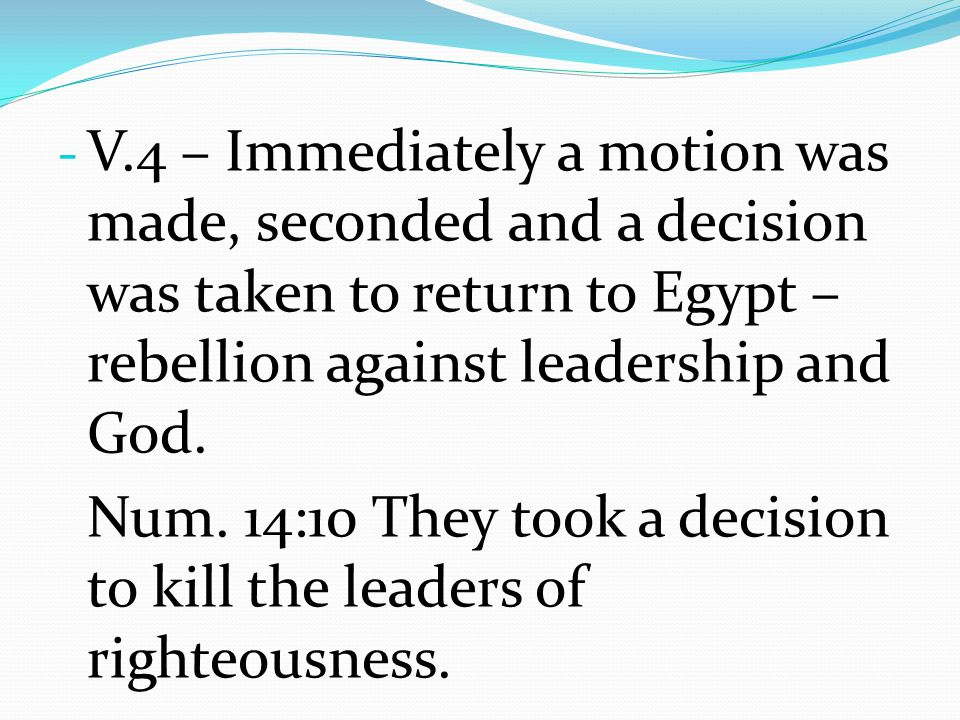 V.4 – Immediately a motion was made, seconded and a decision was taken to return to Egypt – rebellion against leadership and God.