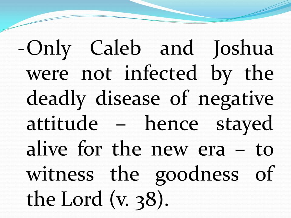 - Only Caleb and Joshua were not infected by the deadly disease of negative attitude – hence stayed alive for the new era – to witness the goodness of the Lord (v.