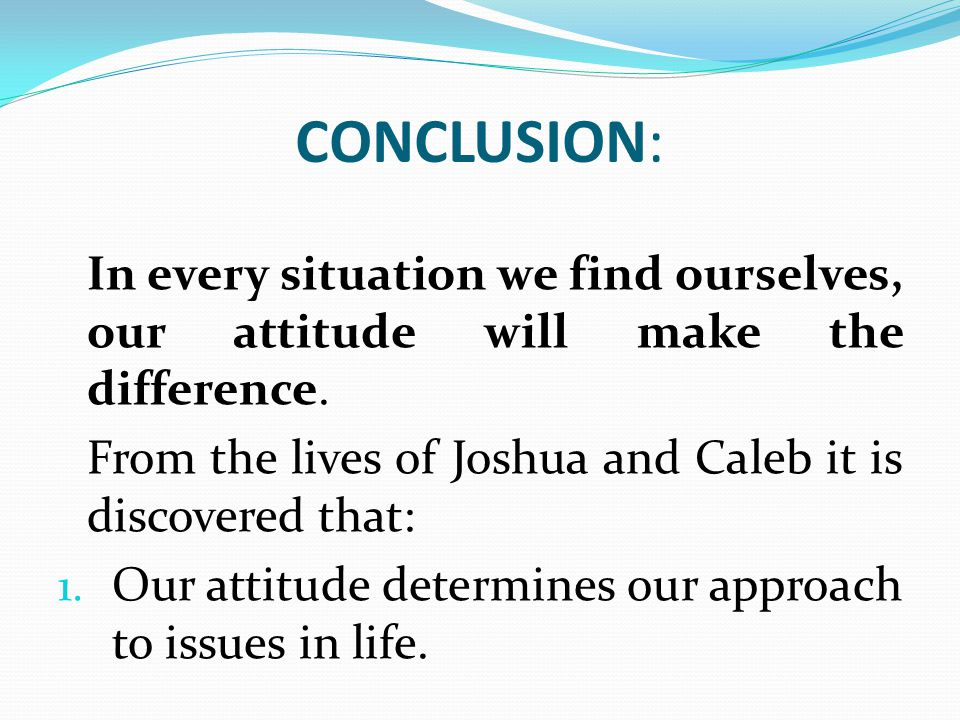 CONCLUSION: In every situation we find ourselves, our attitude will make the difference. From the lives of Joshua and Caleb it is discovered that: