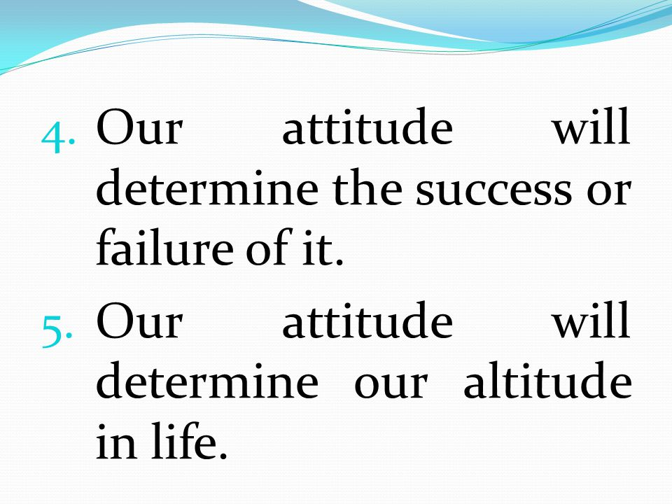Our attitude will determine the success or failure of it.