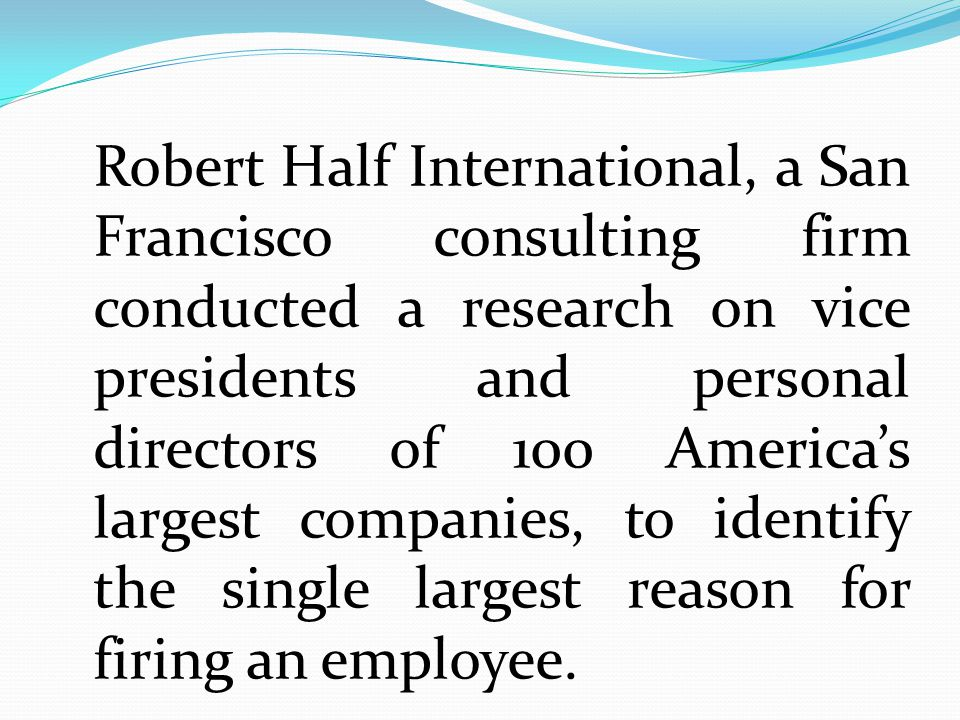 Robert Half International, a San Francisco consulting firm conducted a research on vice presidents and personal directors of 100 America's largest companies, to identify the single largest reason for firing an employee.