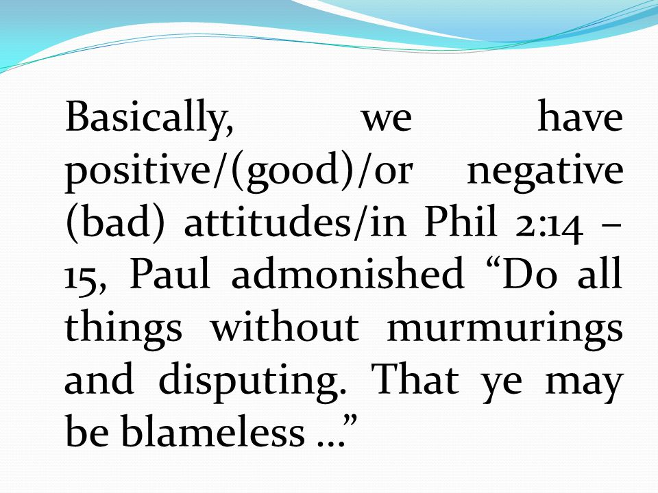 Basically, we have positive/(good)/or negative (bad) attitudes/in Phil 2:14 – 15, Paul admonished Do all things without murmurings and disputing.