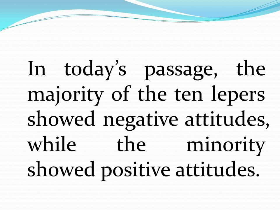 In today's passage, the majority of the ten lepers showed negative attitudes, while the minority showed positive attitudes.