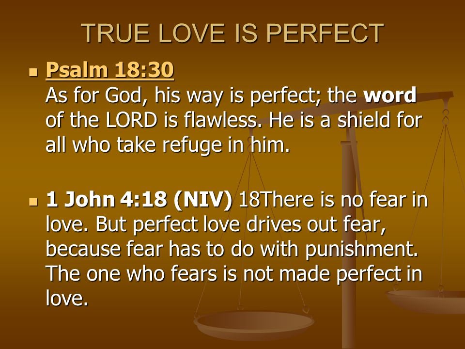 TRUE LOVE IS PERFECT Psalm 18:30 As for God, his way is perfect; the word of the LORD is flawless. He is a shield for all who take refuge in him.