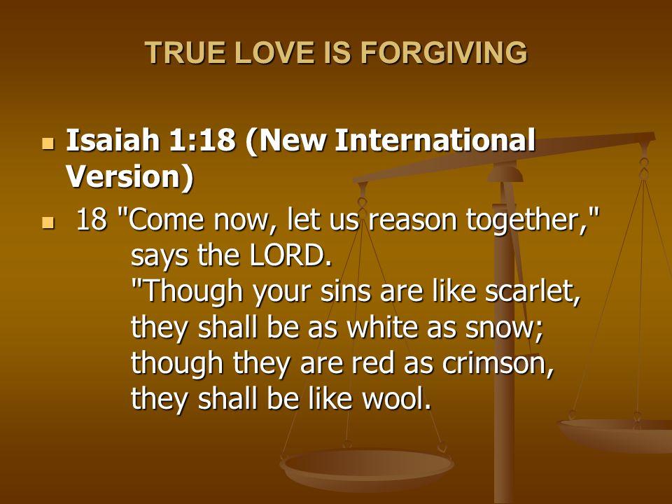 TRUE LOVE IS FORGIVING Isaiah 1:18 (New International Version)