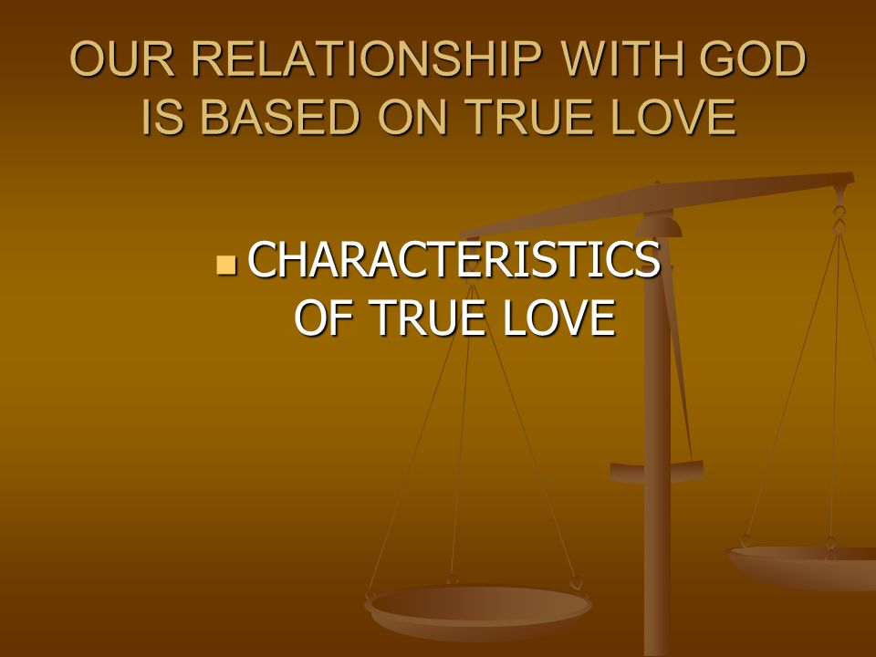 OUR RELATIONSHIP WITH GOD IS BASED ON TRUE LOVE