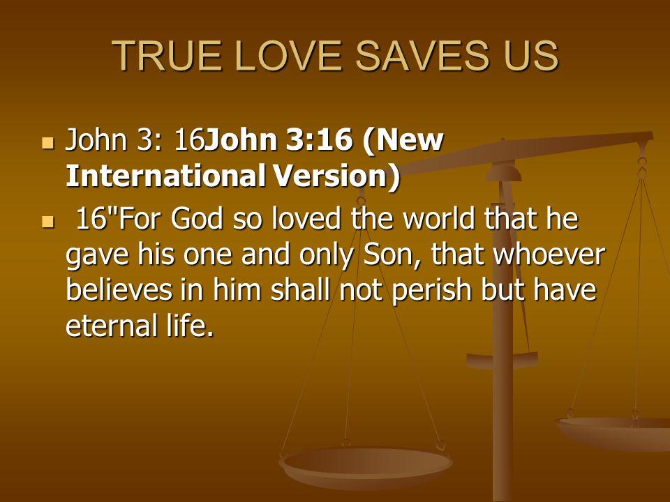 TRUE LOVE SAVES US John 3: 16John 3:16 (New International Version)