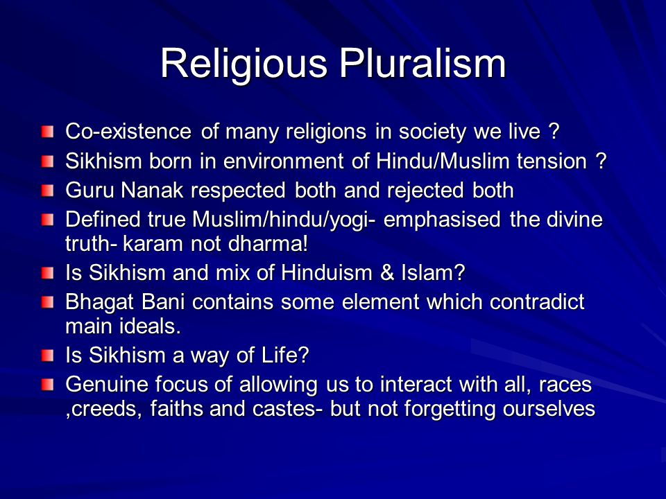 Religious Pluralism Co-existence of many religions in society we live Sikhism born in environment of Hindu/Muslim tension