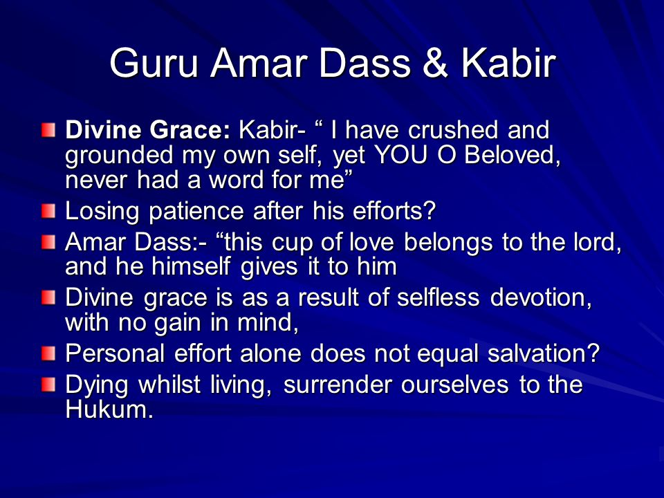 Guru Amar Dass & Kabir Divine Grace: Kabir- I have crushed and grounded my own self, yet YOU O Beloved, never had a word for me