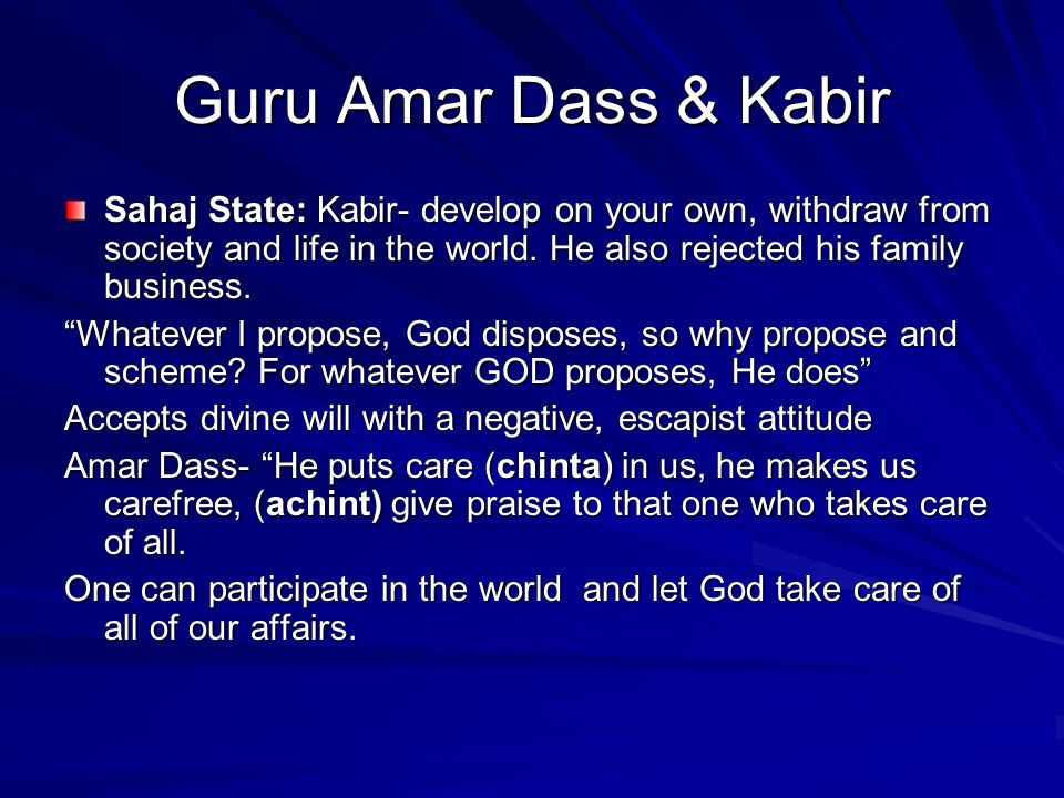 Guru Amar Dass & Kabir Sahaj State: Kabir- develop on your own, withdraw from society and life in the world. He also rejected his family business.
