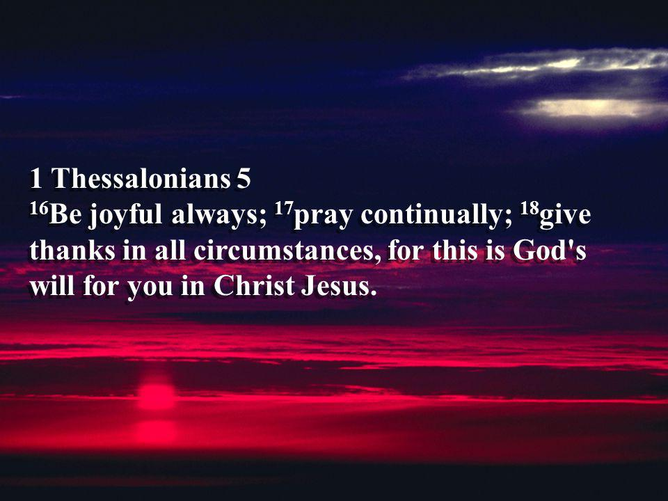 1 Thessalonians 5 16Be joyful always; 17pray continually; 18give thanks in all circumstances, for this is God s will for you in Christ Jesus.