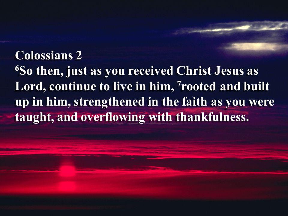 Colossians 2 6So then, just as you received Christ Jesus as Lord, continue to live in him, 7rooted and built up in him, strengthened in the faith as you were taught, and overflowing with thankfulness.