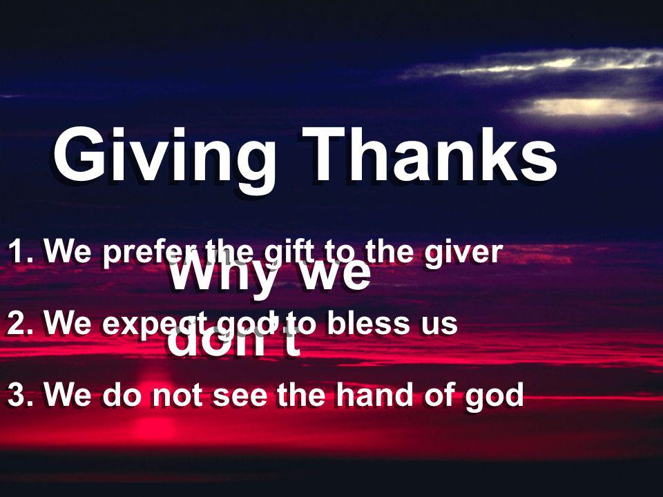 Giving Thanks Why we don't 1. We prefer the gift to the giver