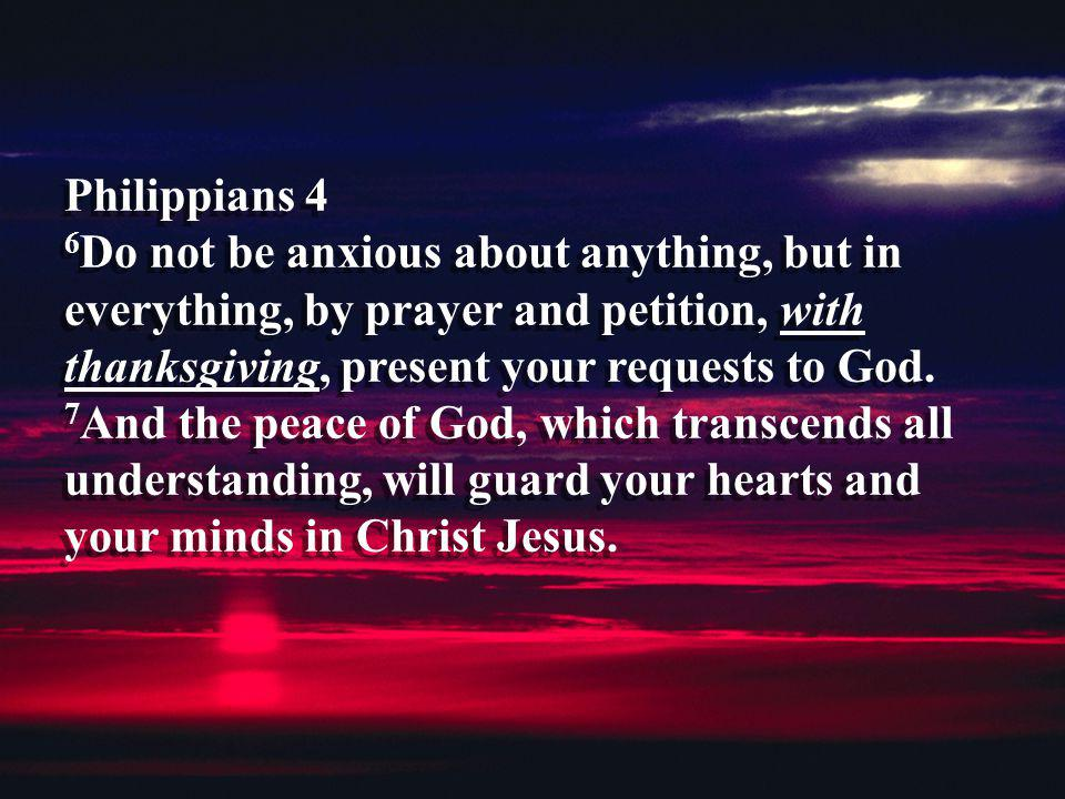 Philippians 4 6Do not be anxious about anything, but in everything, by prayer and petition, with thanksgiving, present your requests to God.