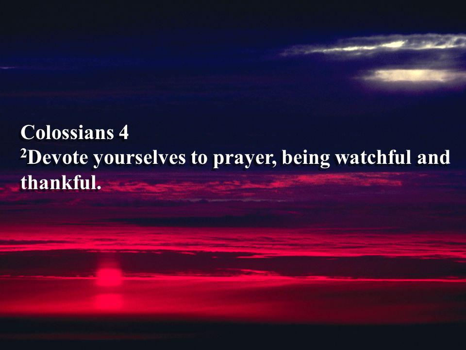 Colossians 4 2Devote yourselves to prayer, being watchful and thankful.