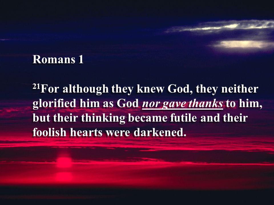 Romans 1 21For although they knew God, they neither glorified him as God nor gave thanks to him, but their thinking became futile and their foolish hearts were darkened.