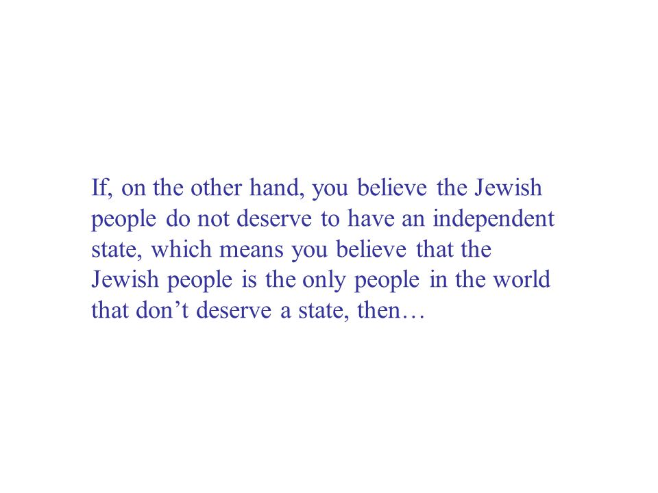 If, on the other hand, you believe the Jewish people do not deserve to have an independent state, which means you believe that the Jewish people is the only people in the world that don't deserve a state, then…