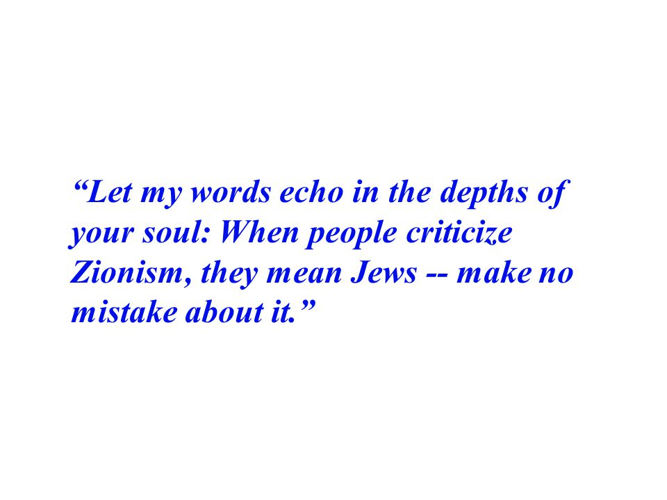 Let my words echo in the depths of your soul: When people criticize Zionism, they mean Jews -- make no mistake about it.