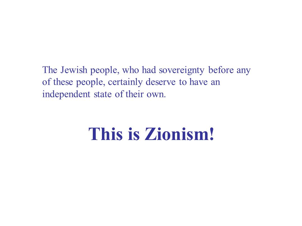 The Jewish people, who had sovereignty before any of these people, certainly deserve to have an independent state of their own.
