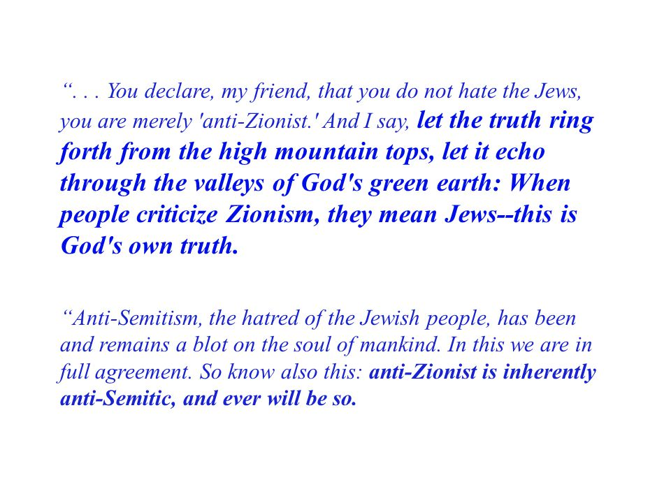 . . . You declare, my friend, that you do not hate the Jews, you are merely anti-Zionist. And I say, let the truth ring forth from the high mountain tops, let it echo through the valleys of God s green earth: When people criticize Zionism, they mean Jews--this is God s own truth.
