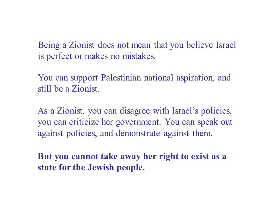 Being a Zionist does not mean that you believe Israel is perfect or makes no mistakes.