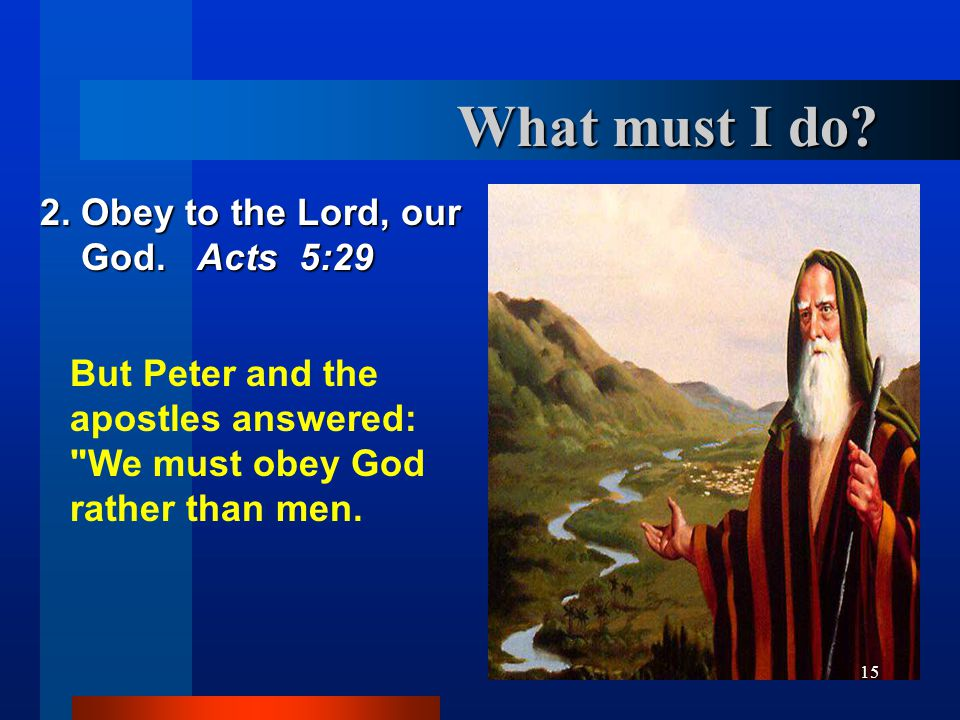 What must I do 2. Obey to the Lord, our God. Acts 5:29