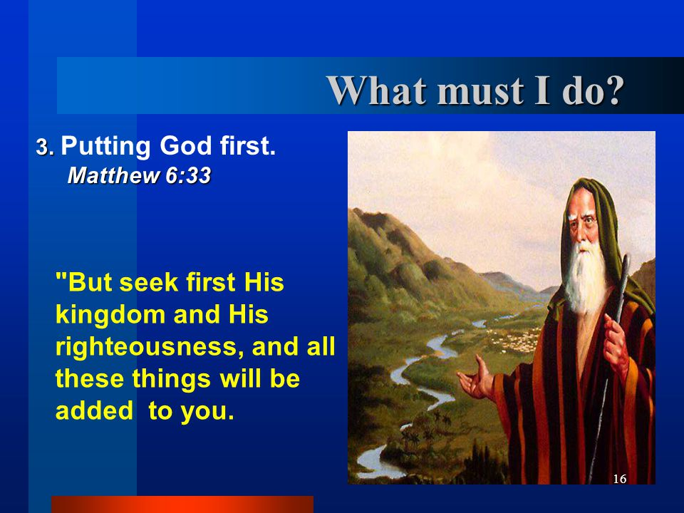 What must I do 3. Putting God first. Matthew 6:33.