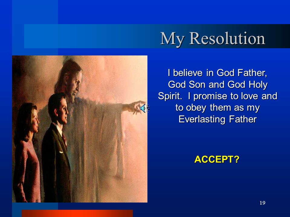 My Resolution I believe in God Father, God Son and God Holy Spirit. I promise to love and to obey them as my Everlasting Father.