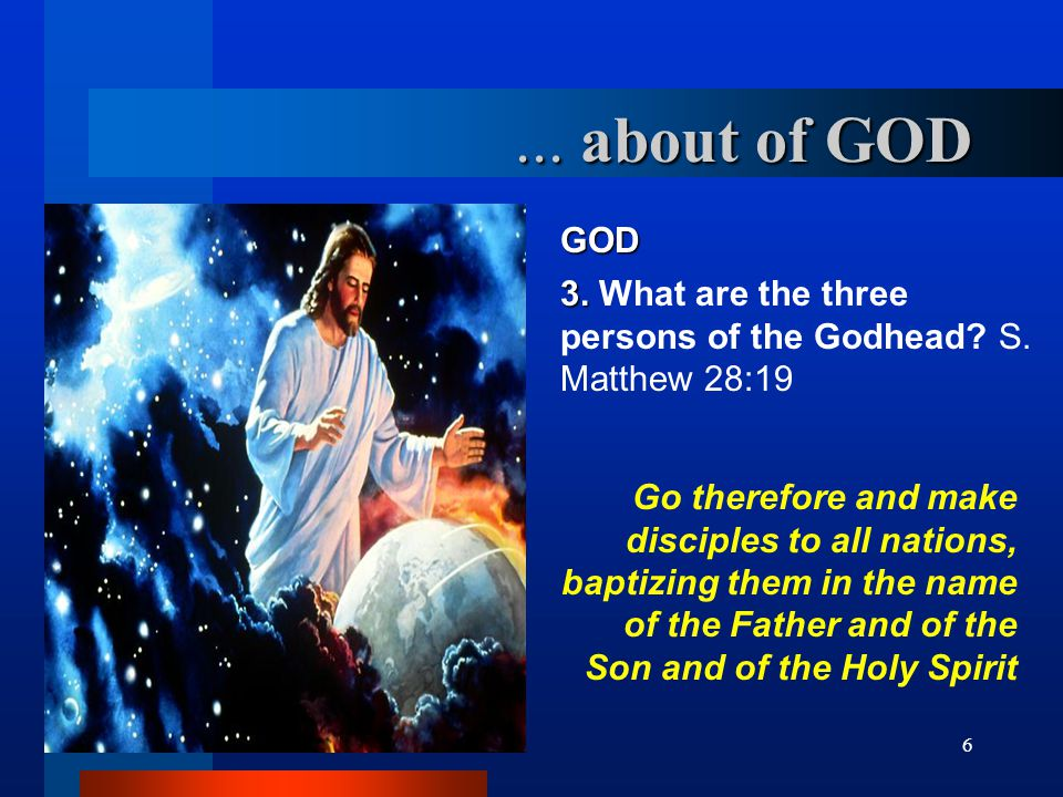 ... about of GOD GOD. 3. What are the three persons of the Godhead S. Matthew 28:19.