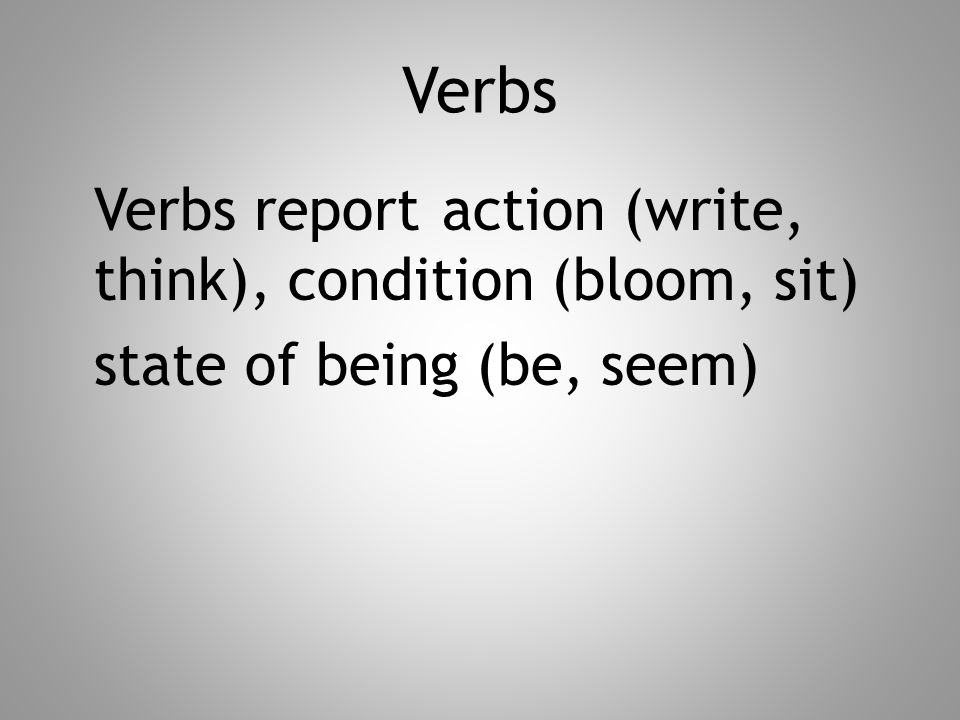 Verbs Verbs report action (write, think), condition (bloom, sit) state of being (be, seem)