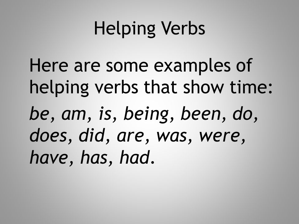 Helping Verbs Here are some examples of helping verbs that show time: be, am, is, being, been, do, does, did, are, was, were, have, has, had.