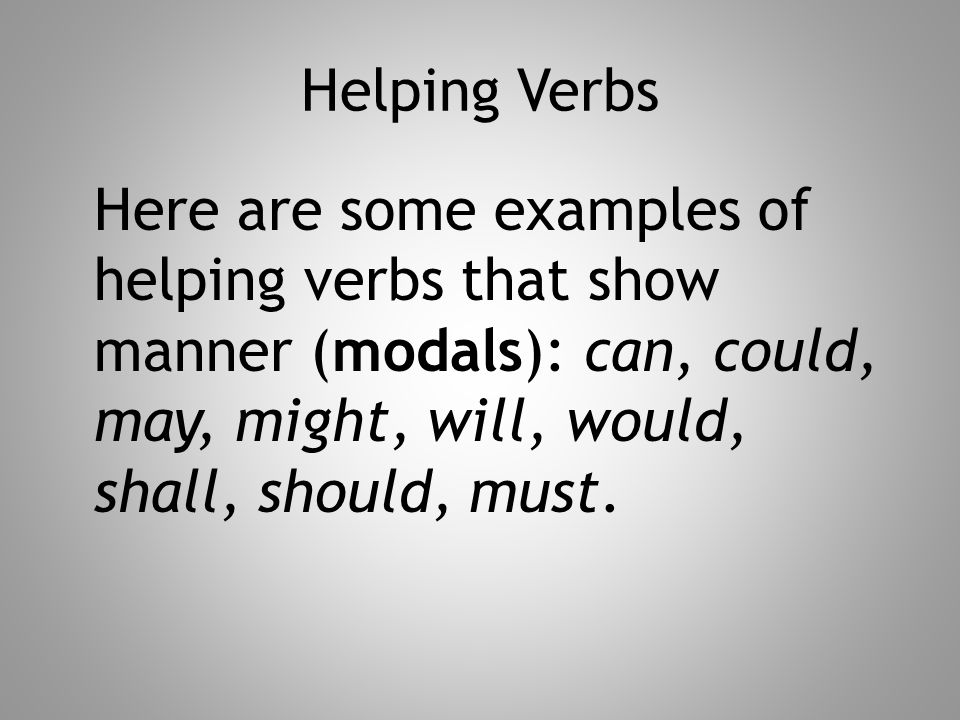 Helping Verbs Here are some examples of helping verbs that show manner (modals): can, could, may, might, will, would, shall, should, must.