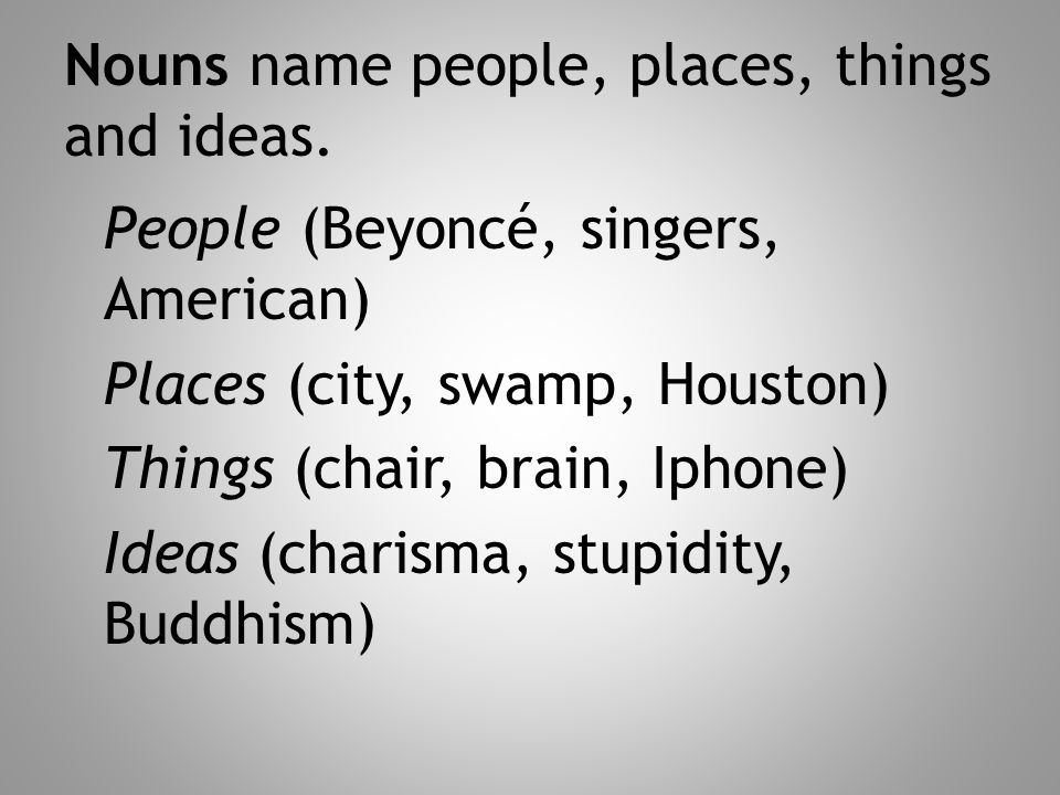 Nouns name people, places, things and ideas.