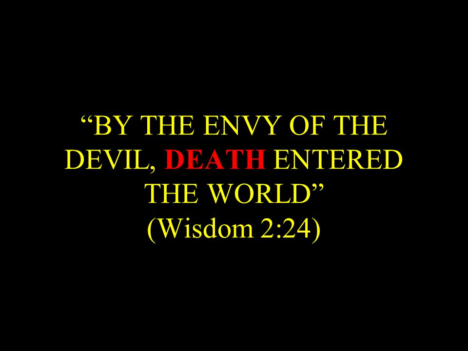 BY THE ENVY OF THE DEVIL, DEATH ENTERED THE WORLD (Wisdom 2:24)