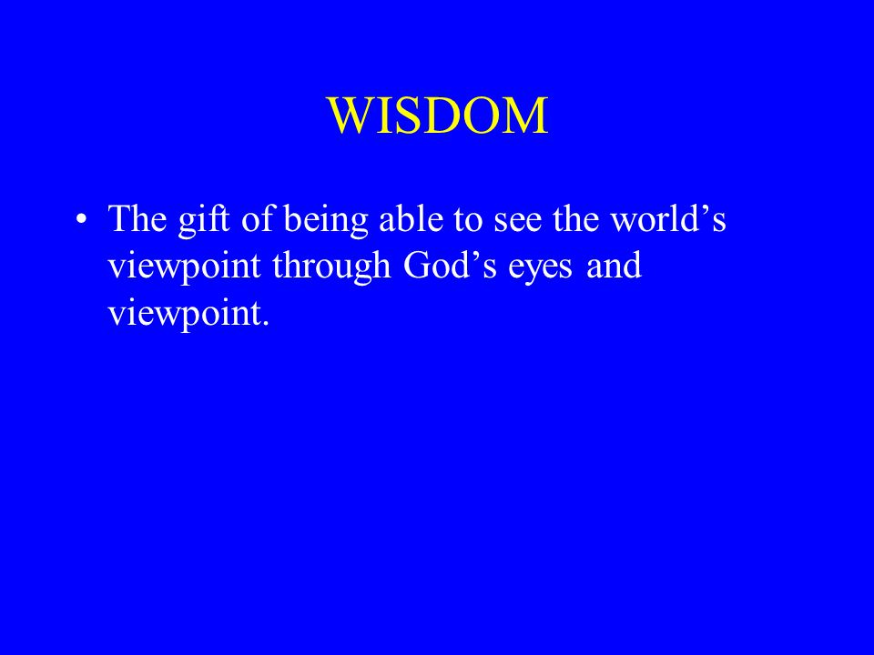 WISDOM The gift of being able to see the world's viewpoint through God's eyes and viewpoint.