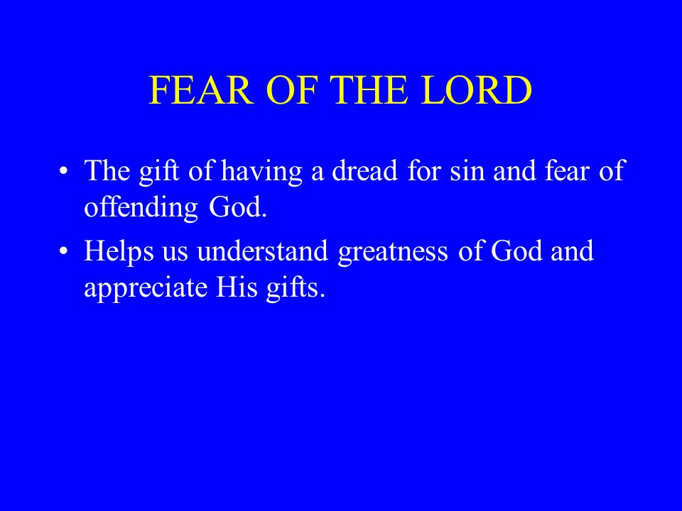 FEAR OF THE LORD The gift of having a dread for sin and fear of offending God.