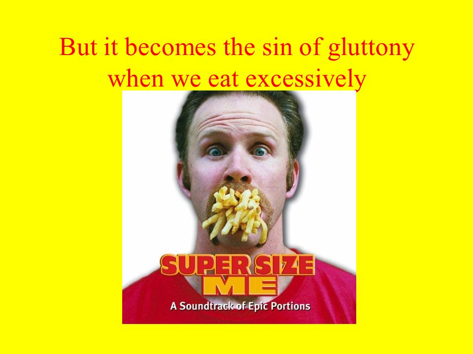 But it becomes the sin of gluttony when we eat excessively