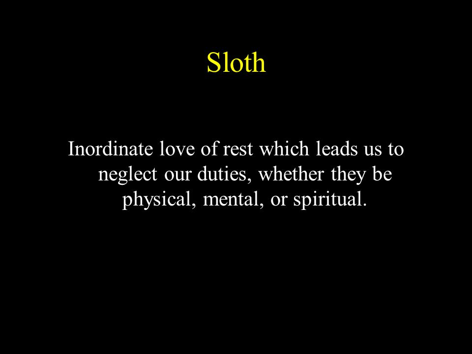 Sloth Inordinate love of rest which leads us to neglect our duties, whether they be physical, mental, or spiritual.