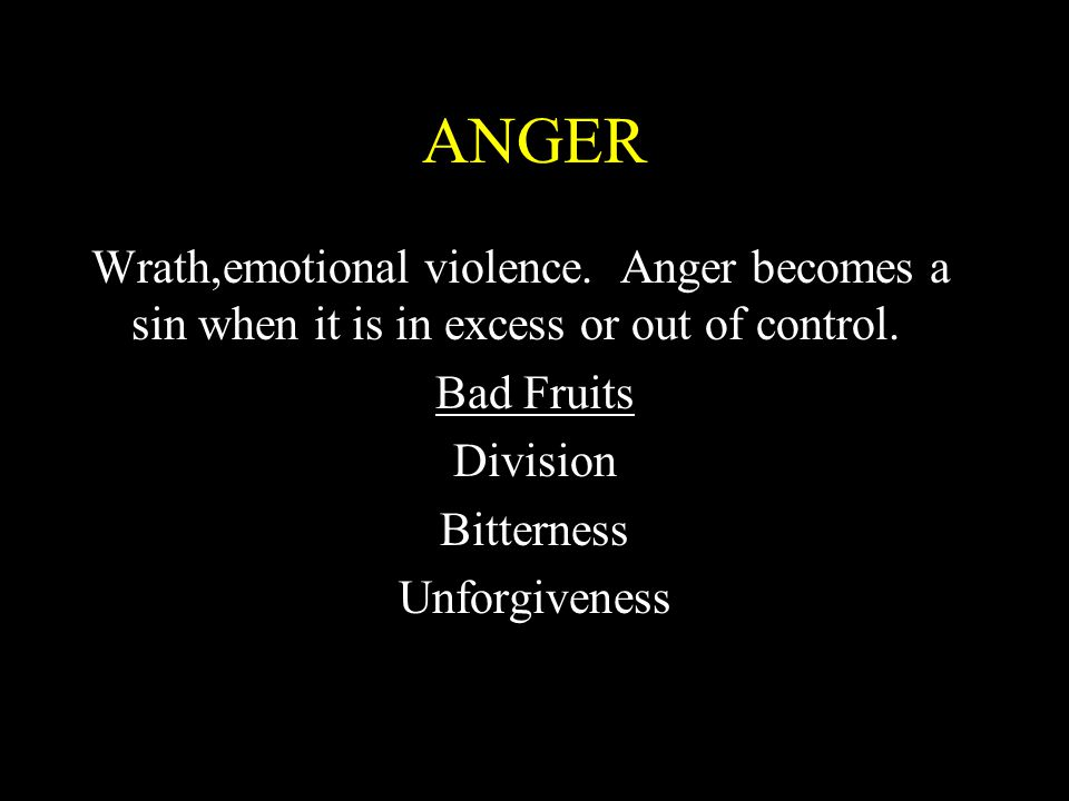 ANGER Wrath,emotional violence. Anger becomes a sin when it is in excess or out of control. Bad Fruits.