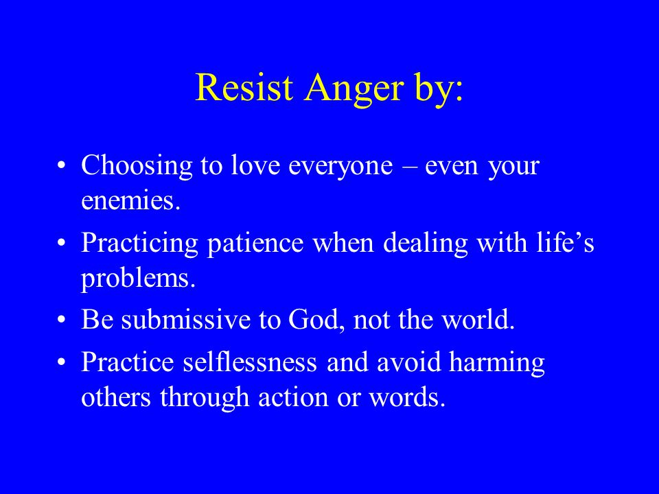 Resist Anger by: Choosing to love everyone – even your enemies.