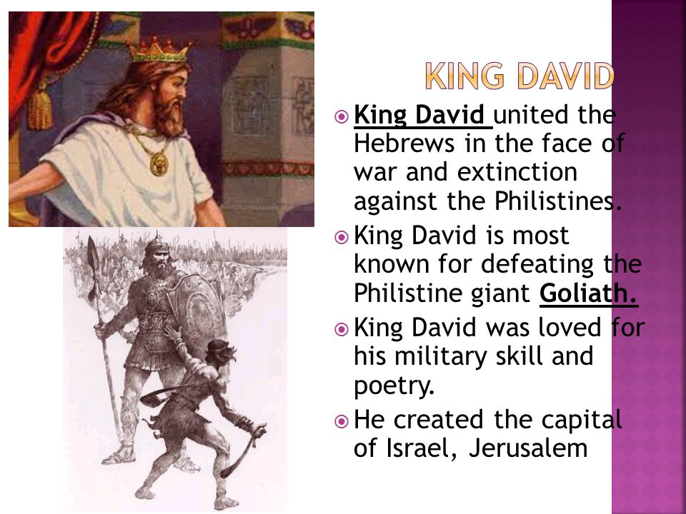 King David King David united the Hebrews in the face of war and extinction against the Philistines.