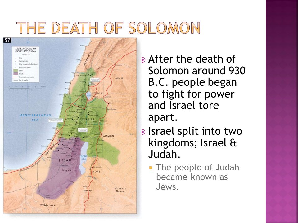 The Death of Solomon After the death of Solomon around 930 B.C. people began to fight for power and Israel tore apart.