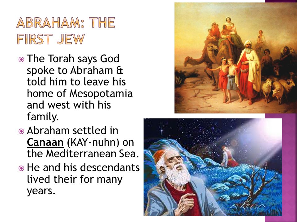 Abraham: The First Jew The Torah says God spoke to Abraham & told him to leave his home of Mesopotamia and west with his family.