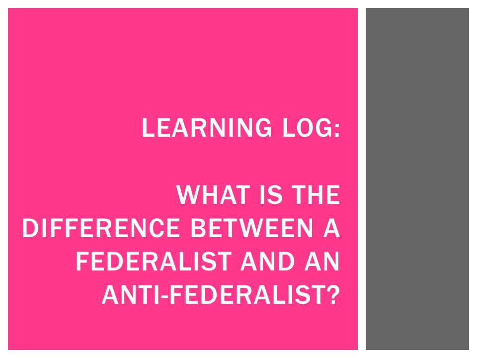 Learning Log: What is the difference between a federalist and an anti-federalist