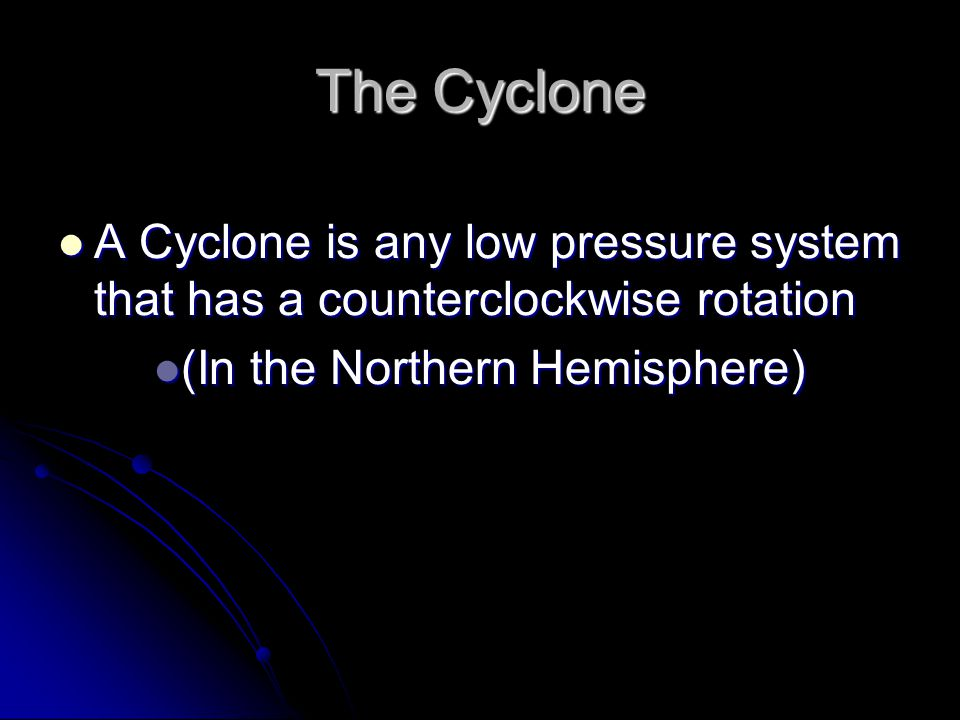 The Cyclone A Cyclone is any low pressure system that has a counterclockwise rotation.