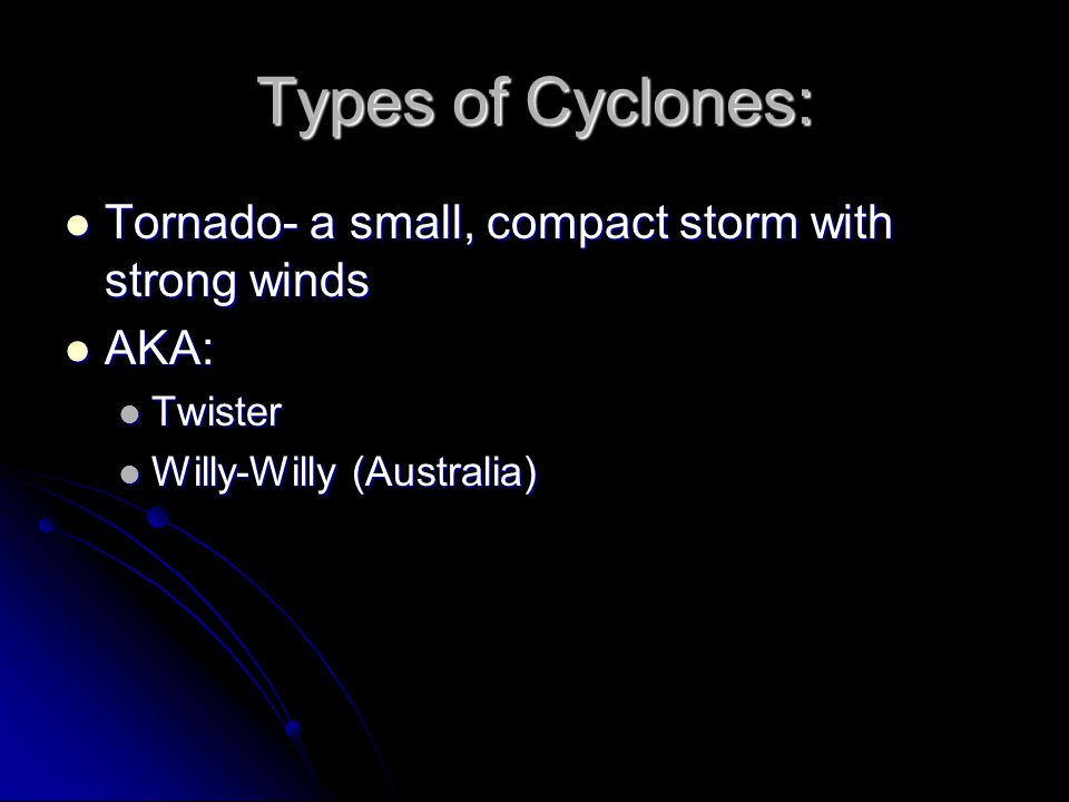 Types of Cyclones: Tornado- a small, compact storm with strong winds