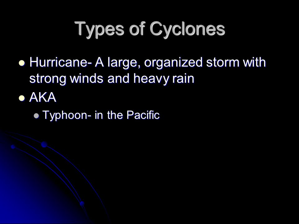 Types of Cyclones Hurricane- A large, organized storm with strong winds and heavy rain.