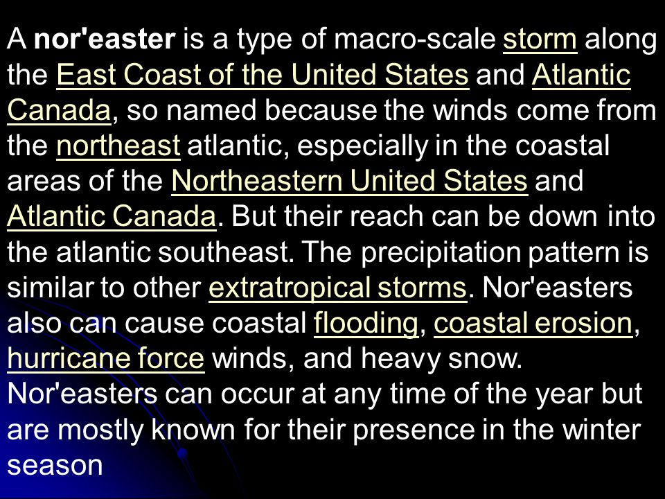A nor easter is a type of macro-scale storm along the East Coast of the United States and Atlantic Canada, so named because the winds come from the northeast atlantic, especially in the coastal areas of the Northeastern United States and Atlantic Canada.