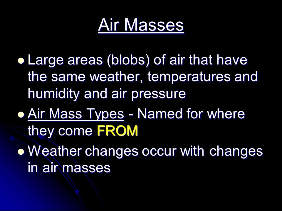 Air Masses Large areas (blobs) of air that have the same weather, temperatures and humidity and air pressure.