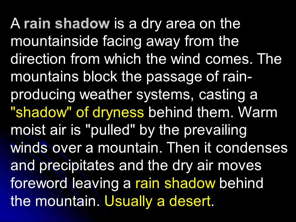 A rain shadow is a dry area on the mountainside facing away from the direction from which the wind comes.
